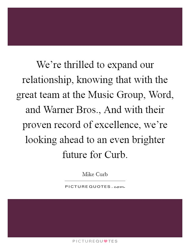 We're thrilled to expand our relationship, knowing that with the great team at the Music Group, Word, and Warner Bros., And with their proven record of excellence, we're looking ahead to an even brighter future for Curb Picture Quote #1