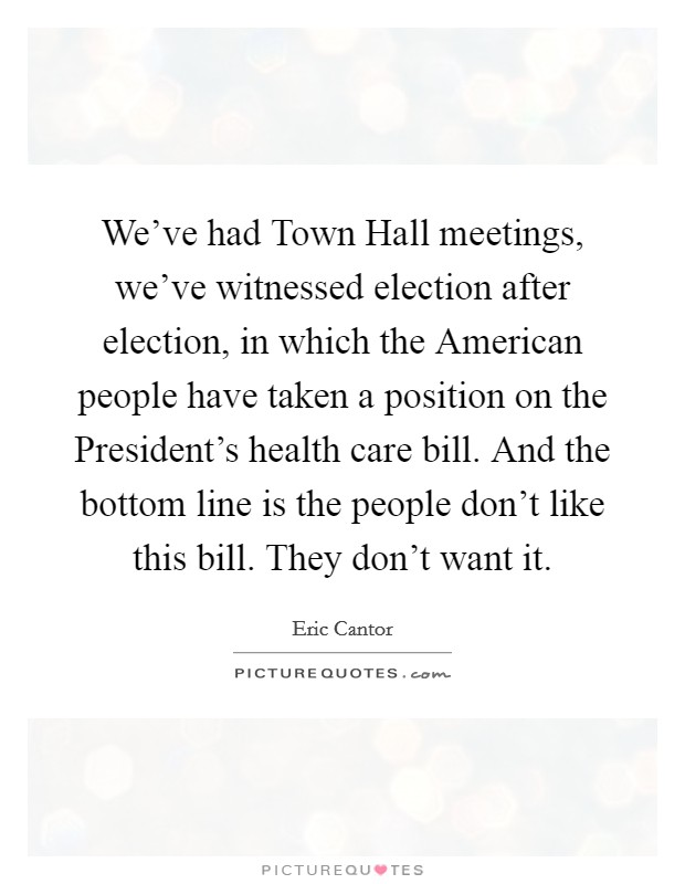 We've had Town Hall meetings, we've witnessed election after election, in which the American people have taken a position on the President's health care bill. And the bottom line is the people don't like this bill. They don't want it Picture Quote #1