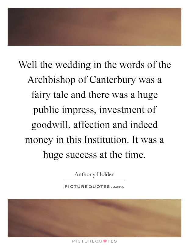 Well the wedding in the words of the Archbishop of Canterbury was a fairy tale and there was a huge public impress, investment of goodwill, affection and indeed money in this Institution. It was a huge success at the time Picture Quote #1