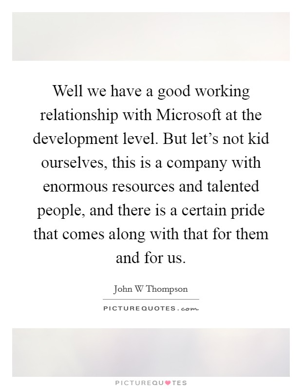 Well we have a good working relationship with Microsoft at the development level. But let's not kid ourselves, this is a company with enormous resources and talented people, and there is a certain pride that comes along with that for them and for us Picture Quote #1