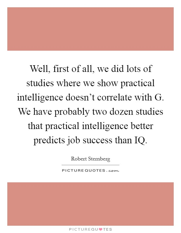 Well, first of all, we did lots of studies where we show practical intelligence doesn't correlate with G. We have probably two dozen studies that practical intelligence better predicts job success than IQ Picture Quote #1