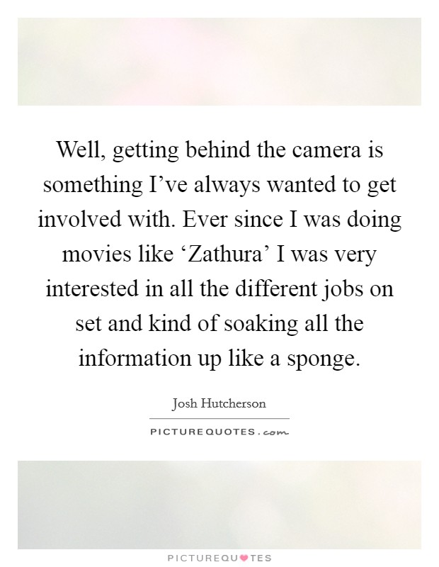 Well, getting behind the camera is something I've always wanted to get involved with. Ever since I was doing movies like 'Zathura' I was very interested in all the different jobs on set and kind of soaking all the information up like a sponge Picture Quote #1