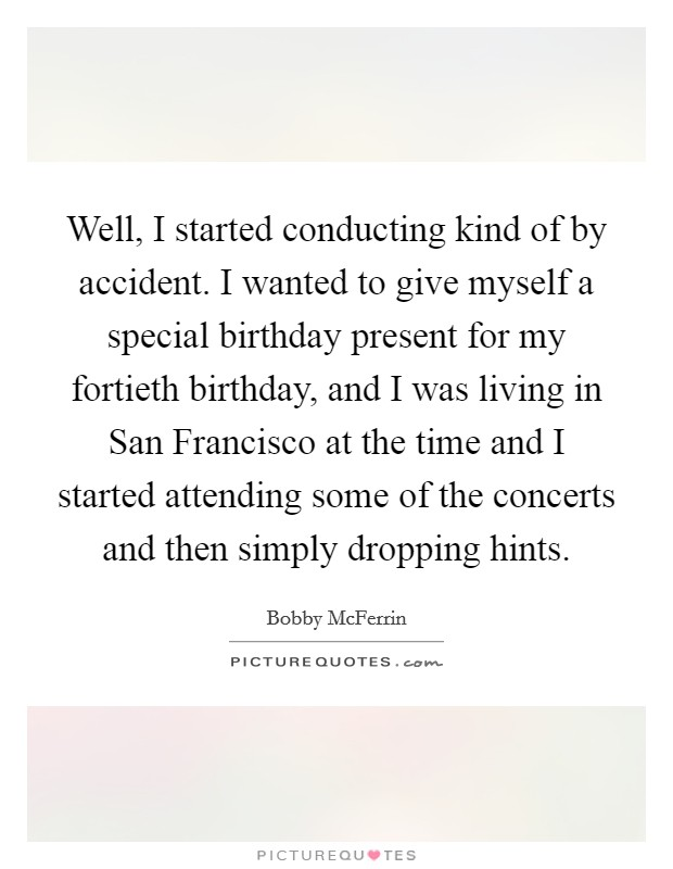 Well, I started conducting kind of by accident. I wanted to give myself a special birthday present for my fortieth birthday, and I was living in San Francisco at the time and I started attending some of the concerts and then simply dropping hints Picture Quote #1