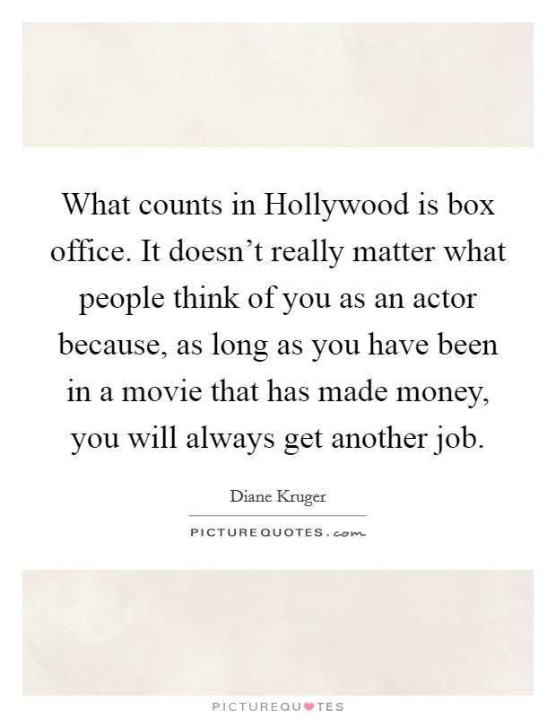 What counts in Hollywood is box office. It doesn't really matter what people think of you as an actor because, as long as you have been in a movie that has made money, you will always get another job Picture Quote #1