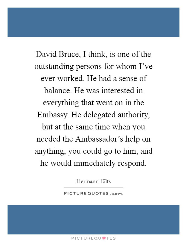 David Bruce, I think, is one of the outstanding persons for whom I've ever worked. He had a sense of balance. He was interested in everything that went on in the Embassy. He delegated authority, but at the same time when you needed the Ambassador's help on anything, you could go to him, and he would immediately respond Picture Quote #1