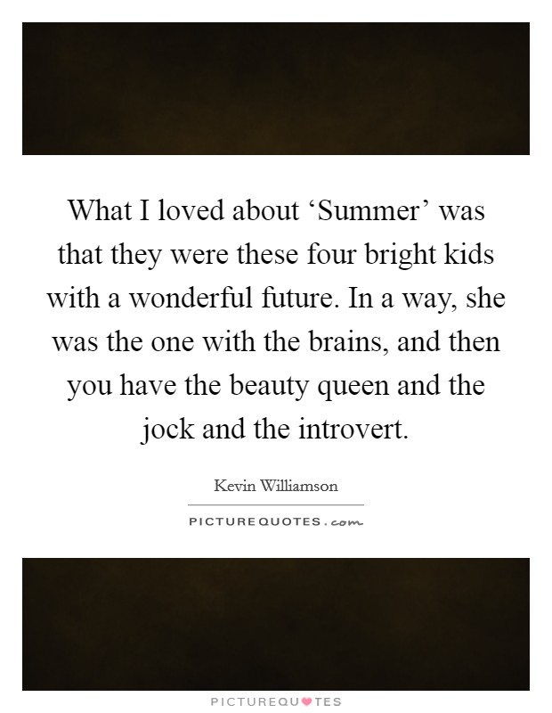 What I loved about 'Summer' was that they were these four bright kids with a wonderful future. In a way, she was the one with the brains, and then you have the beauty queen and the jock and the introvert Picture Quote #1