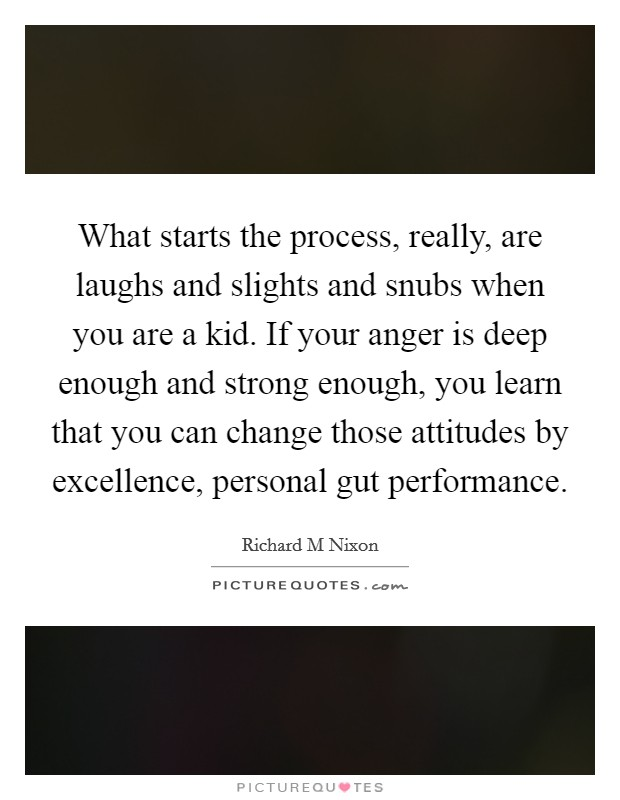 What starts the process, really, are laughs and slights and snubs when you are a kid. If your anger is deep enough and strong enough, you learn that you can change those attitudes by excellence, personal gut performance Picture Quote #1