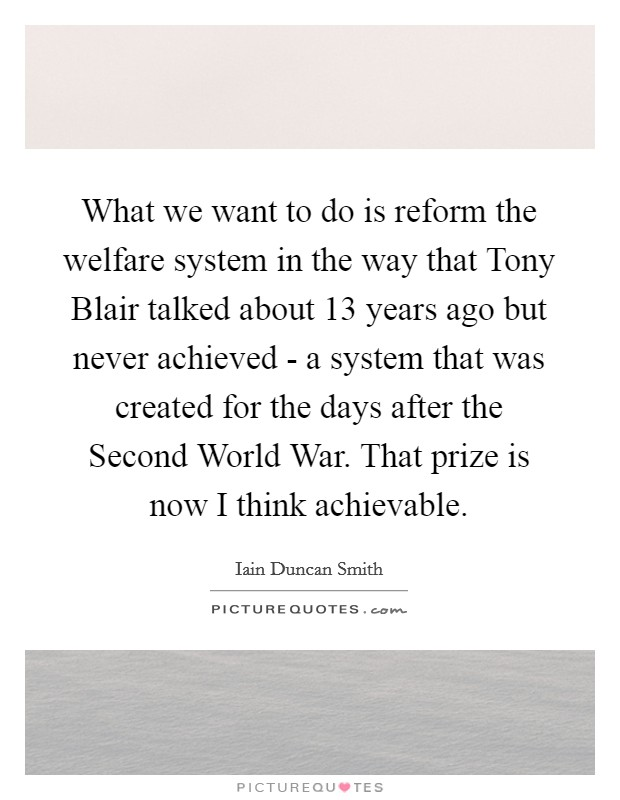 What we want to do is reform the welfare system in the way that Tony Blair talked about 13 years ago but never achieved - a system that was created for the days after the Second World War. That prize is now I think achievable Picture Quote #1
