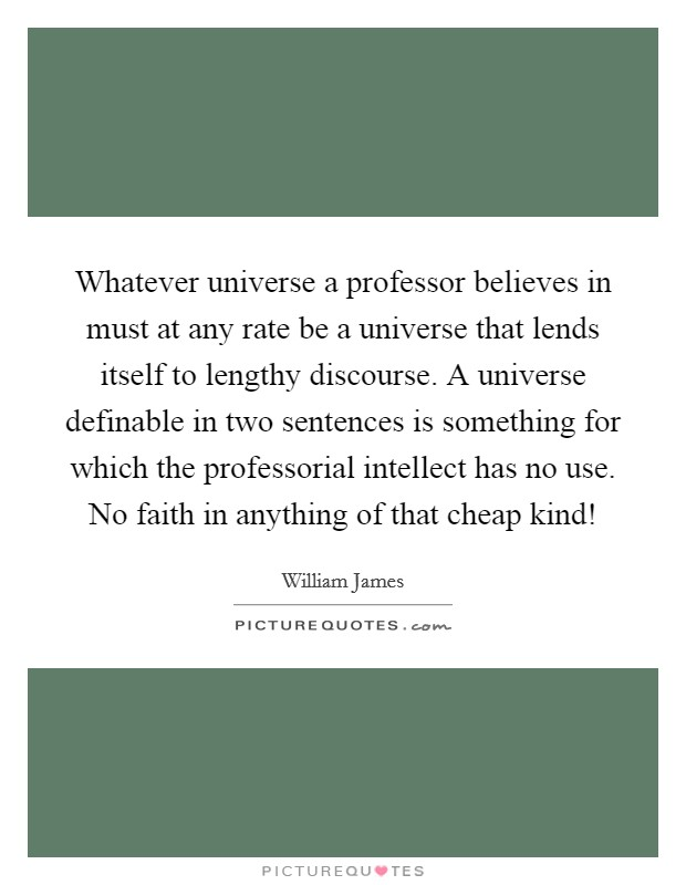 Whatever universe a professor believes in must at any rate be a universe that lends itself to lengthy discourse. A universe definable in two sentences is something for which the professorial intellect has no use. No faith in anything of that cheap kind! Picture Quote #1