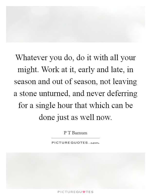 Whatever you do, do it with all your might. Work at it, early and late, in season and out of season, not leaving a stone unturned, and never deferring for a single hour that which can be done just as well now Picture Quote #1