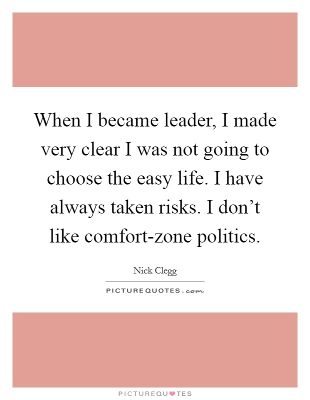 When I became leader, I made very clear I was not going to choose the easy life. I have always taken risks. I don't like comfort-zone politics Picture Quote #1