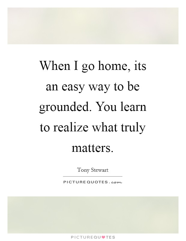 When I go home, its an easy way to be grounded. You learn to realize what truly matters Picture Quote #1