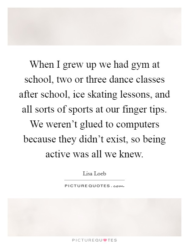 When I grew up we had gym at school, two or three dance classes after school, ice skating lessons, and all sorts of sports at our finger tips. We weren't glued to computers because they didn't exist, so being active was all we knew Picture Quote #1