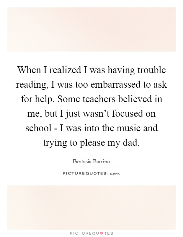When I realized I was having trouble reading, I was too embarrassed to ask for help. Some teachers believed in me, but I just wasn't focused on school - I was into the music and trying to please my dad Picture Quote #1