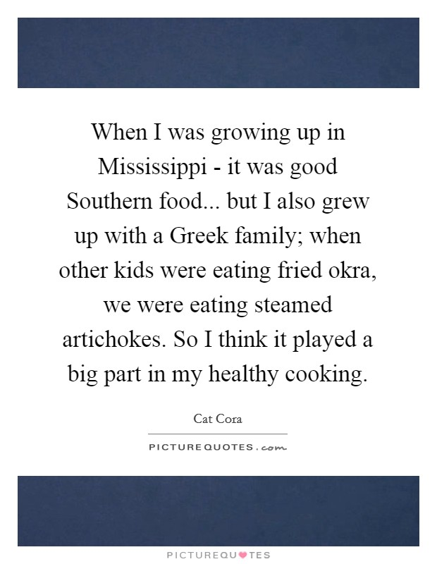 When I was growing up in Mississippi - it was good Southern food... but I also grew up with a Greek family; when other kids were eating fried okra, we were eating steamed artichokes. So I think it played a big part in my healthy cooking Picture Quote #1