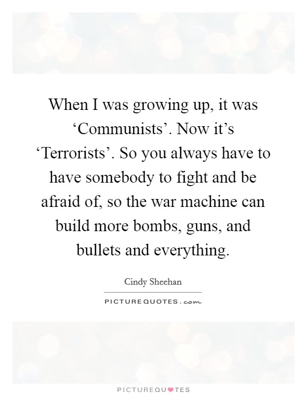 When I was growing up, it was 'Communists'. Now it's 'Terrorists'. So you always have to have somebody to fight and be afraid of, so the war machine can build more bombs, guns, and bullets and everything Picture Quote #1