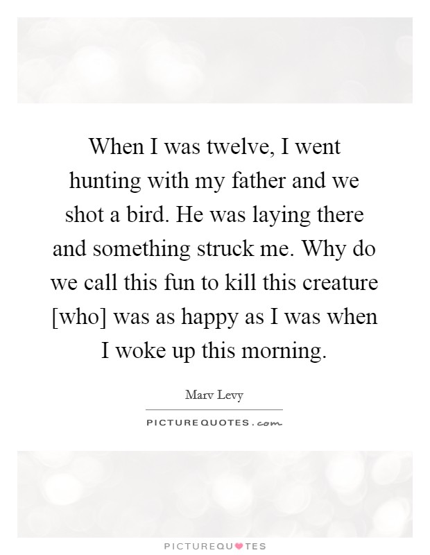 When I was twelve, I went hunting with my father and we shot a bird. He was laying there and something struck me. Why do we call this fun to kill this creature [who] was as happy as I was when I woke up this morning Picture Quote #1