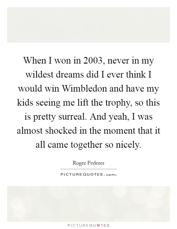 When I won in 2003, never in my wildest dreams did I ever think I would win Wimbledon and have my kids seeing me lift the trophy, so this is pretty surreal. And yeah, I was almost shocked in the moment that it all came together so nicely Picture Quote #1