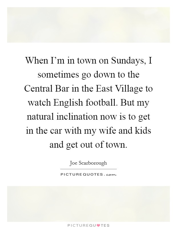 When I'm in town on Sundays, I sometimes go down to the Central Bar in the East Village to watch English football. But my natural inclination now is to get in the car with my wife and kids and get out of town Picture Quote #1