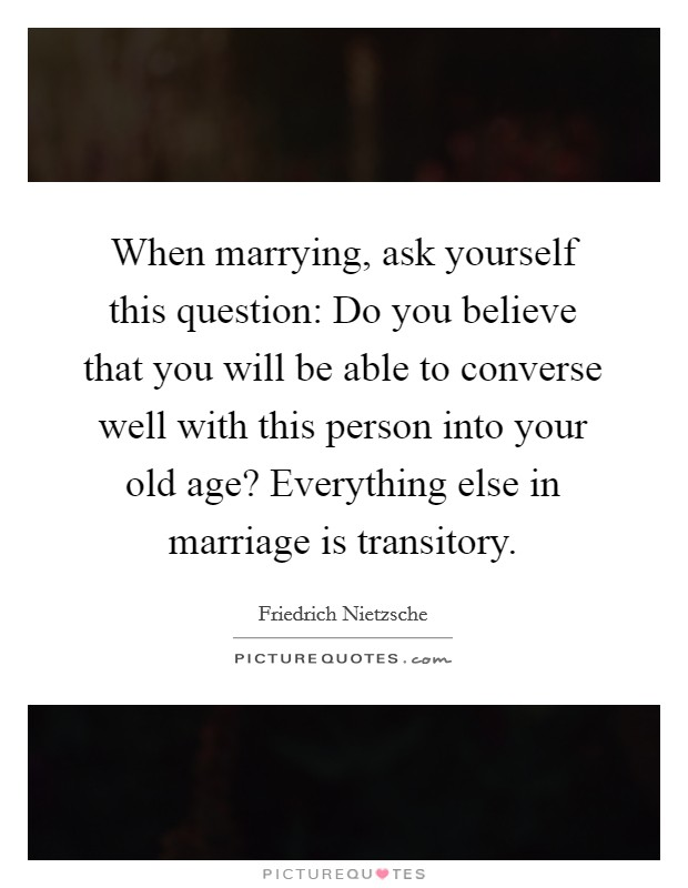 When marrying, ask yourself this question: Do you believe that you will be able to converse well with this person into your old age? Everything else in marriage is transitory Picture Quote #1
