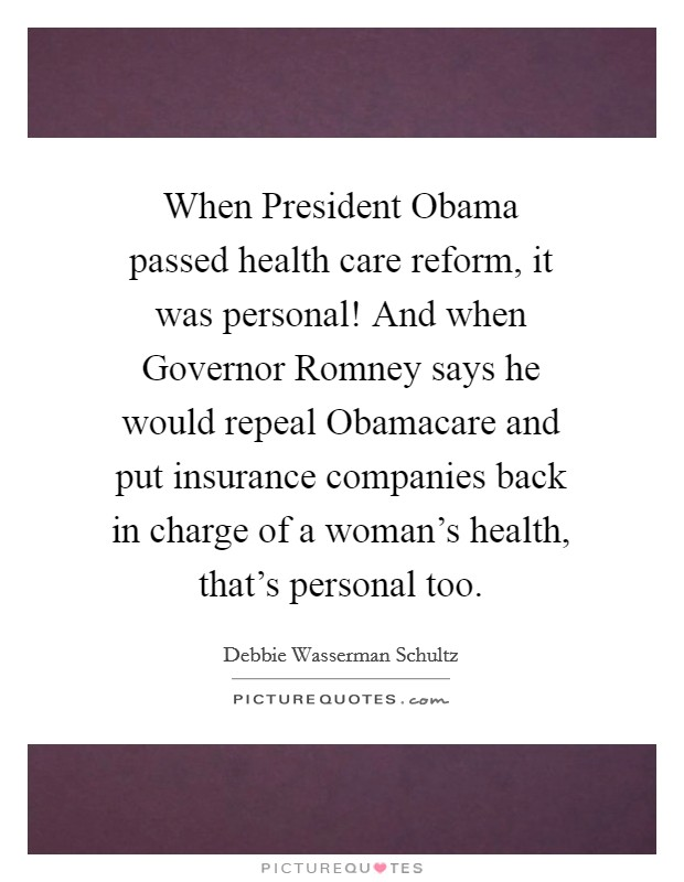 When President Obama passed health care reform, it was personal! And when Governor Romney says he would repeal Obamacare and put insurance companies back in charge of a woman's health, that's personal too Picture Quote #1