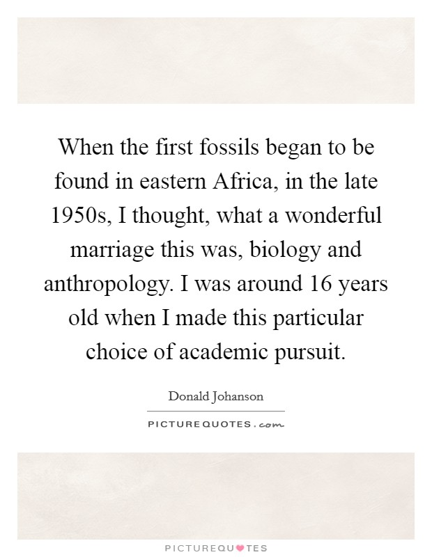 When the first fossils began to be found in eastern Africa, in the late 1950s, I thought, what a wonderful marriage this was, biology and anthropology. I was around 16 years old when I made this particular choice of academic pursuit Picture Quote #1