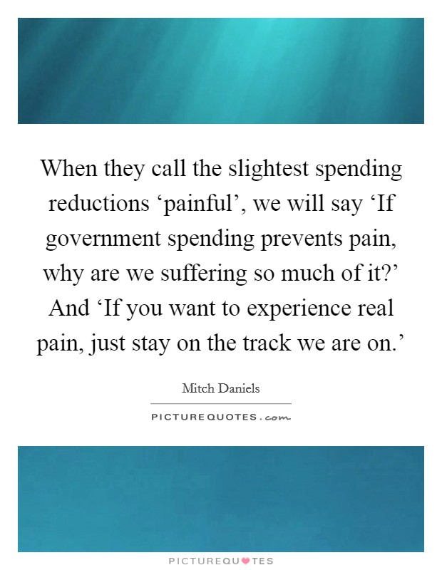 When they call the slightest spending reductions 'painful', we will say 'If government spending prevents pain, why are we suffering so much of it?' And 'If you want to experience real pain, just stay on the track we are on.' Picture Quote #1
