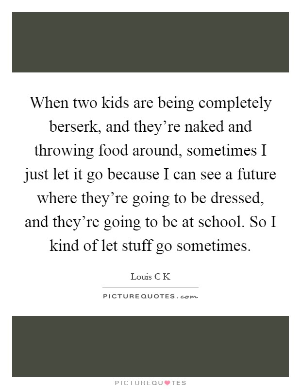 When two kids are being completely berserk, and they're naked and throwing food around, sometimes I just let it go because I can see a future where they're going to be dressed, and they're going to be at school. So I kind of let stuff go sometimes Picture Quote #1