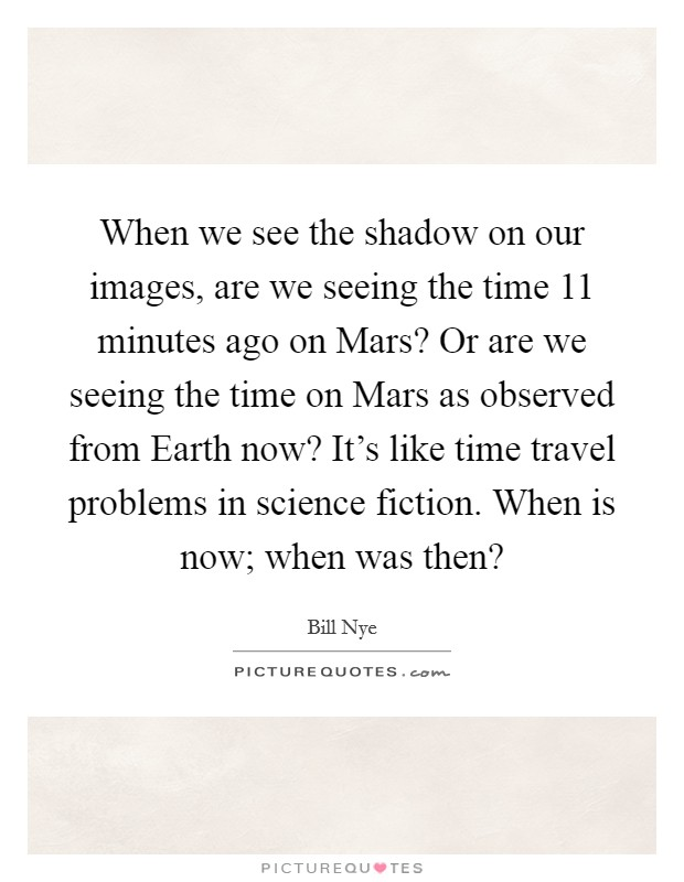 When we see the shadow on our images, are we seeing the time 11 minutes ago on Mars? Or are we seeing the time on Mars as observed from Earth now? It's like time travel problems in science fiction. When is now; when was then? Picture Quote #1