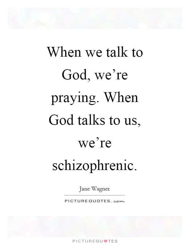 When we talk to God, we're praying. When God talks to us, we're schizophrenic Picture Quote #1