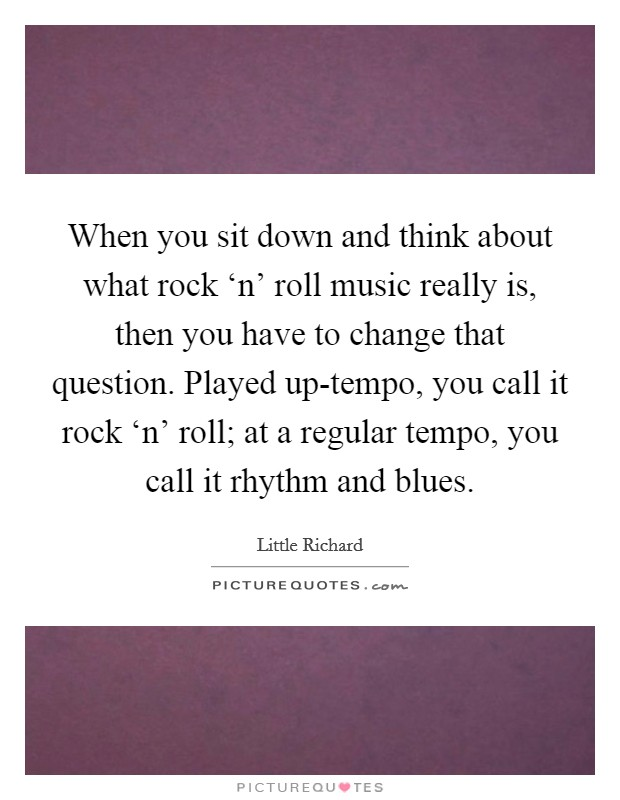When you sit down and think about what rock 'n' roll music really is, then you have to change that question. Played up-tempo, you call it rock 'n' roll; at a regular tempo, you call it rhythm and blues Picture Quote #1