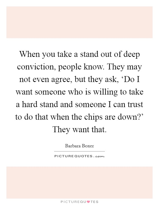 When you take a stand out of deep conviction, people know. They may not even agree, but they ask, 'Do I want someone who is willing to take a hard stand and someone I can trust to do that when the chips are down?' They want that Picture Quote #1