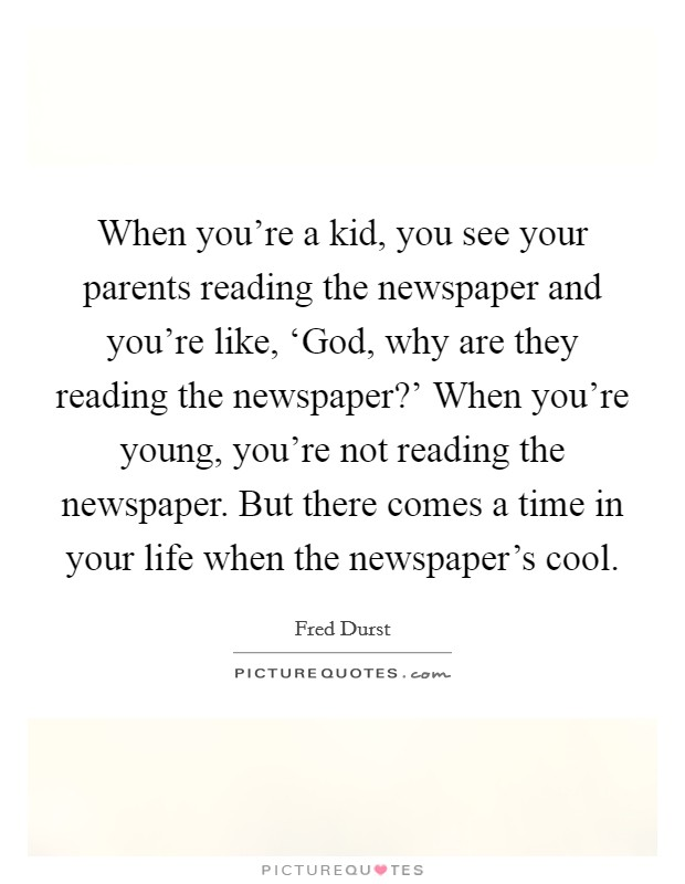 When you're a kid, you see your parents reading the newspaper and you're like, 'God, why are they reading the newspaper?' When you're young, you're not reading the newspaper. But there comes a time in your life when the newspaper's cool Picture Quote #1