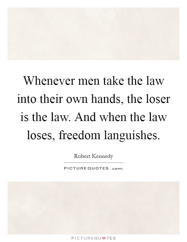 Whenever men take the law into their own hands, the loser is the law. And when the law loses, freedom languishes Picture Quote #1