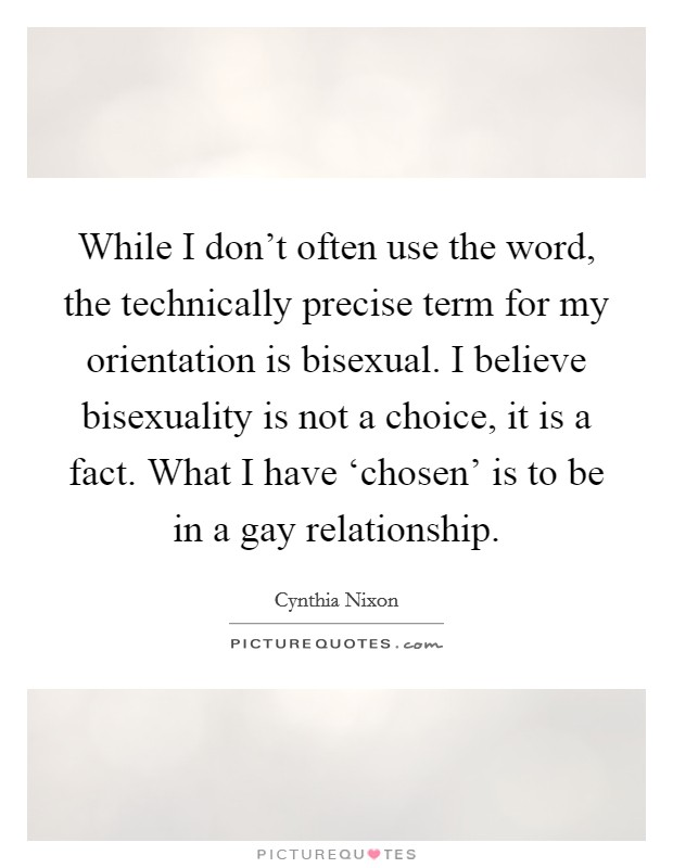 While I don't often use the word, the technically precise term for my orientation is bisexual. I believe bisexuality is not a choice, it is a fact. What I have 'chosen' is to be in a gay relationship Picture Quote #1