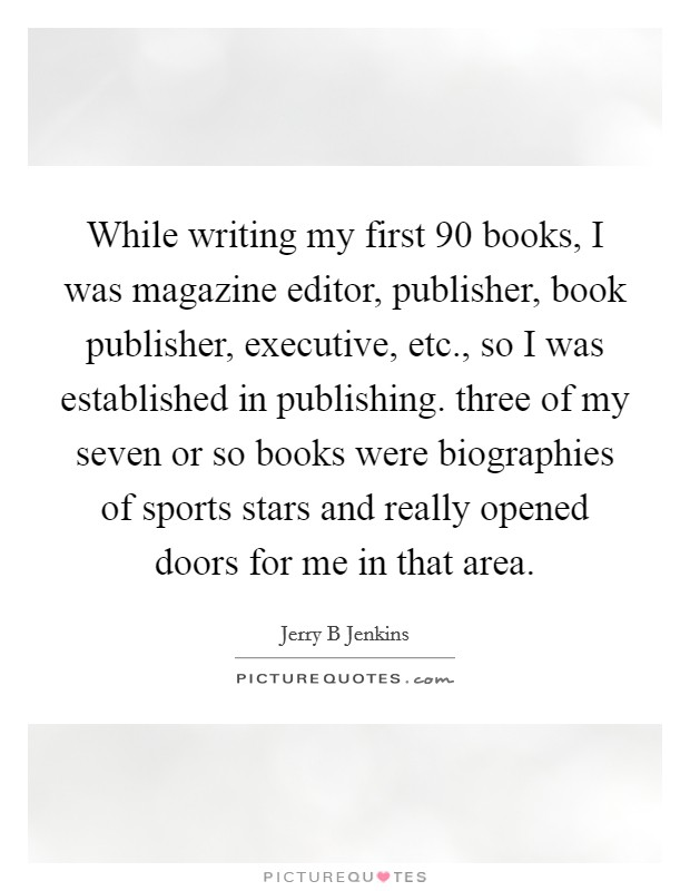 While writing my first 90 books, I was magazine editor, publisher, book publisher, executive, etc., so I was established in publishing. three of my seven or so books were biographies of sports stars and really opened doors for me in that area Picture Quote #1