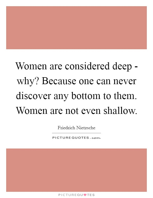 Women are considered deep - why? Because one can never discover any bottom to them. Women are not even shallow Picture Quote #1