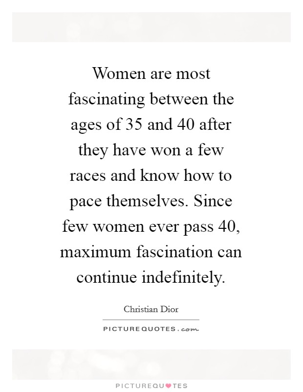Women are most fascinating between the ages of 35 and 40 after they have won a few races and know how to pace themselves. Since few women ever pass 40, maximum fascination can continue indefinitely Picture Quote #1