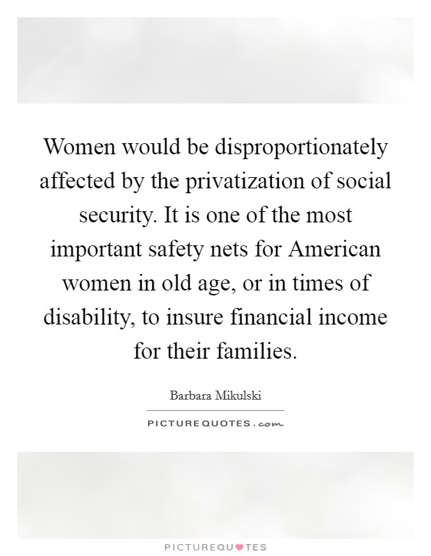 Women would be disproportionately affected by the privatization of social security. It is one of the most important safety nets for American women in old age, or in times of disability, to insure financial income for their families Picture Quote #1