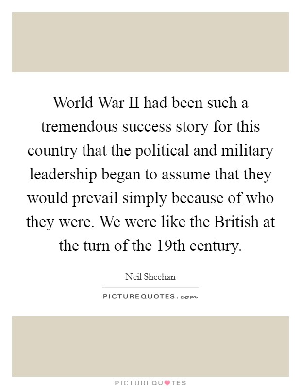 World War II had been such a tremendous success story for this country that the political and military leadership began to assume that they would prevail simply because of who they were. We were like the British at the turn of the 19th century Picture Quote #1