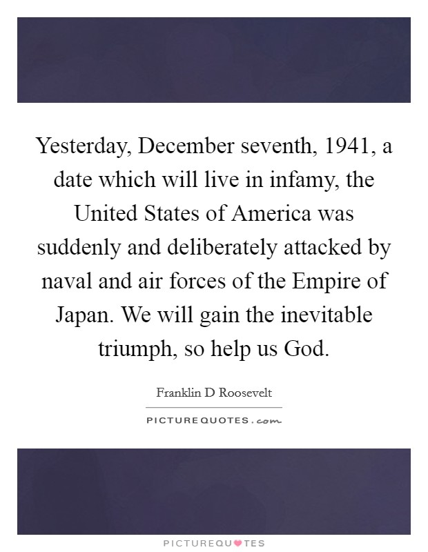 Yesterday, December seventh, 1941, a date which will live in infamy, the United States of America was suddenly and deliberately attacked by naval and air forces of the Empire of Japan. We will gain the inevitable triumph, so help us God Picture Quote #1