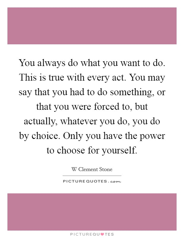 You always do what you want to do. This is true with every act. You may say that you had to do something, or that you were forced to, but actually, whatever you do, you do by choice. Only you have the power to choose for yourself Picture Quote #1