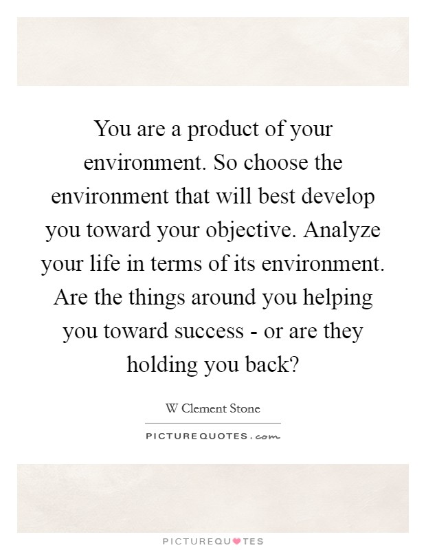 are you a product of your environment essay What does i don't want to be a product of my environment circumstances and thus be a product of your environment or you can decide upon the state of being.