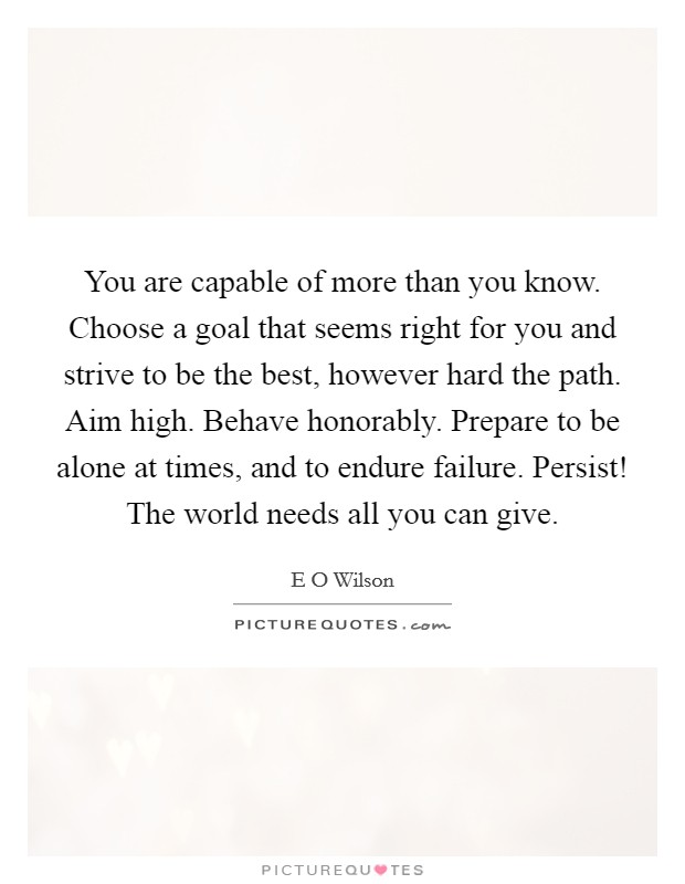 You are capable of more than you know. Choose a goal that seems right for you and strive to be the best, however hard the path. Aim high. Behave honorably. Prepare to be alone at times, and to endure failure. Persist! The world needs all you can give Picture Quote #1