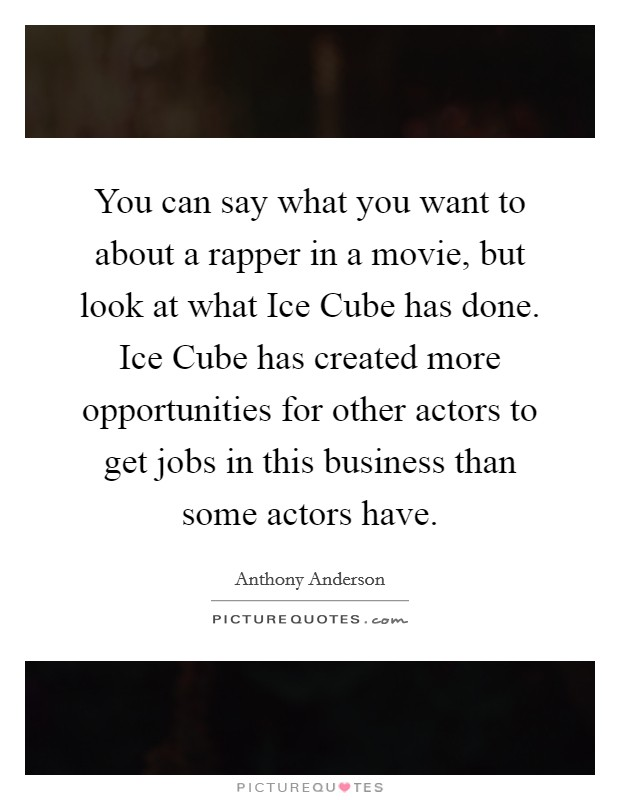 You can say what you want to about a rapper in a movie, but look at what Ice Cube has done. Ice Cube has created more opportunities for other actors to get jobs in this business than some actors have Picture Quote #1