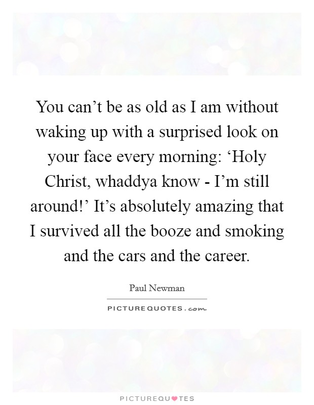 You can't be as old as I am without waking up with a surprised look on your face every morning: 'Holy Christ, whaddya know - I'm still around!' It's absolutely amazing that I survived all the booze and smoking and the cars and the career Picture Quote #1