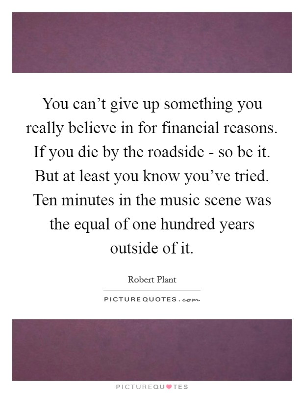 You can't give up something you really believe in for financial reasons. If you die by the roadside - so be it. But at least you know you've tried. Ten minutes in the music scene was the equal of one hundred years outside of it Picture Quote #1