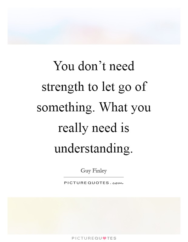 You don't need strength to let go of something. What you really need is understanding Picture Quote #1