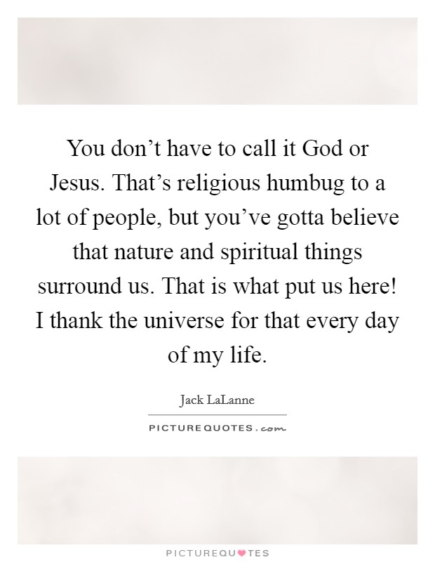 You don't have to call it God or Jesus. That's religious humbug to a lot of people, but you've gotta believe that nature and spiritual things surround us. That is what put us here! I thank the universe for that every day of my life Picture Quote #1
