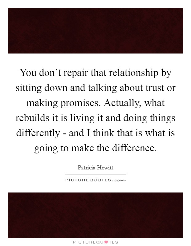 You don't repair that relationship by sitting down and talking about trust or making promises. Actually, what rebuilds it is living it and doing things differently - and I think that is what is going to make the difference Picture Quote #1